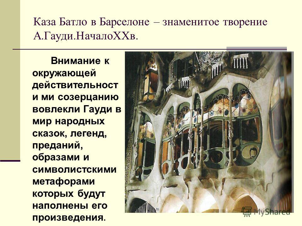 Каза Батло в Барселоне – знаменитое творение А.Гауди.НачалоXXв. Внимание к окружающей действительности ми созерцанию вовлекли Гауди в мир народных сказок, легенд, преданий, образами и символистскими метафорами которых будут наполнены его произведения