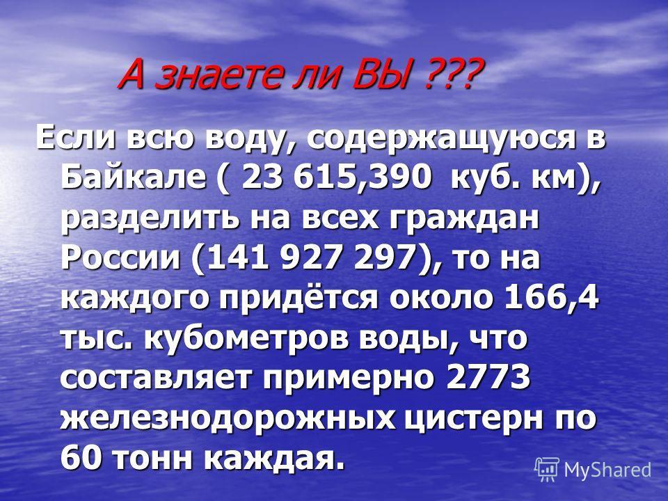 А знаете ли ВЫ ??? А знаете ли ВЫ ??? Если всю воду, содержащуюся в Байкале ( 23 615,390 куб. км), разделить на всех граждан России (141 927 297), то на каждого придётся около 166,4 тыс. кубометров воды, что составляет примерно 2773 железнодорожных ц