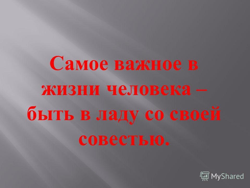 Самое важное в жизни человека – быть в ладу со своей совестью.