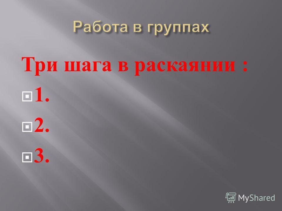 Три шага в раскаянии : 1. 2. 3.