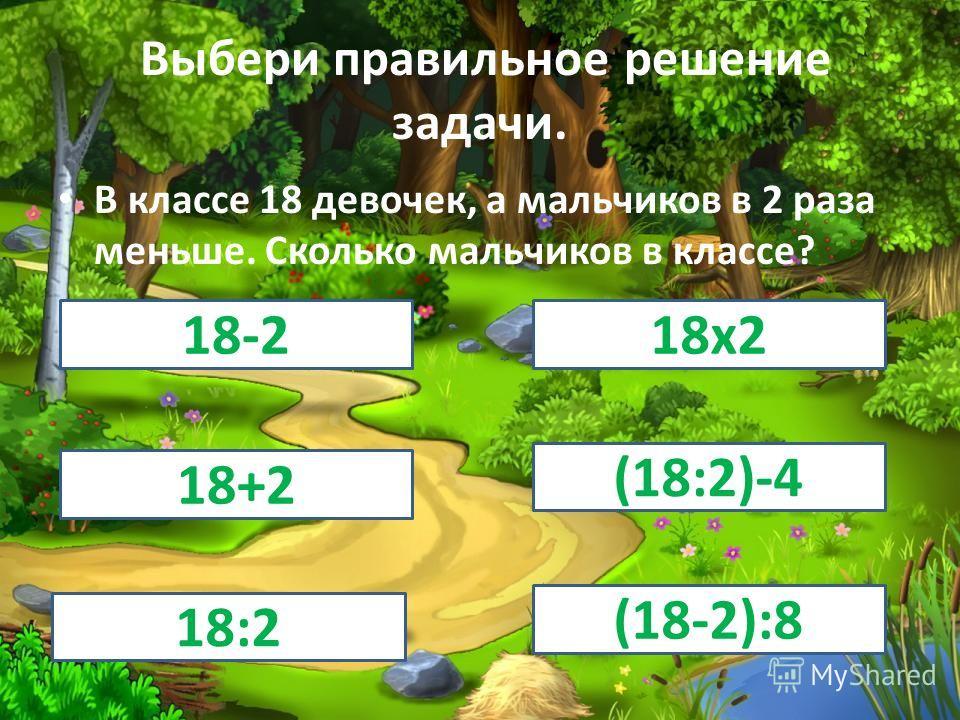 Выбери правильное решение задачи. В классе 18 девочек, а мальчиков в 2 раза меньше. Сколько мальчиков в классе? 18-218 х 2 18+2 (18:2)-4 18:2 (18-2):8