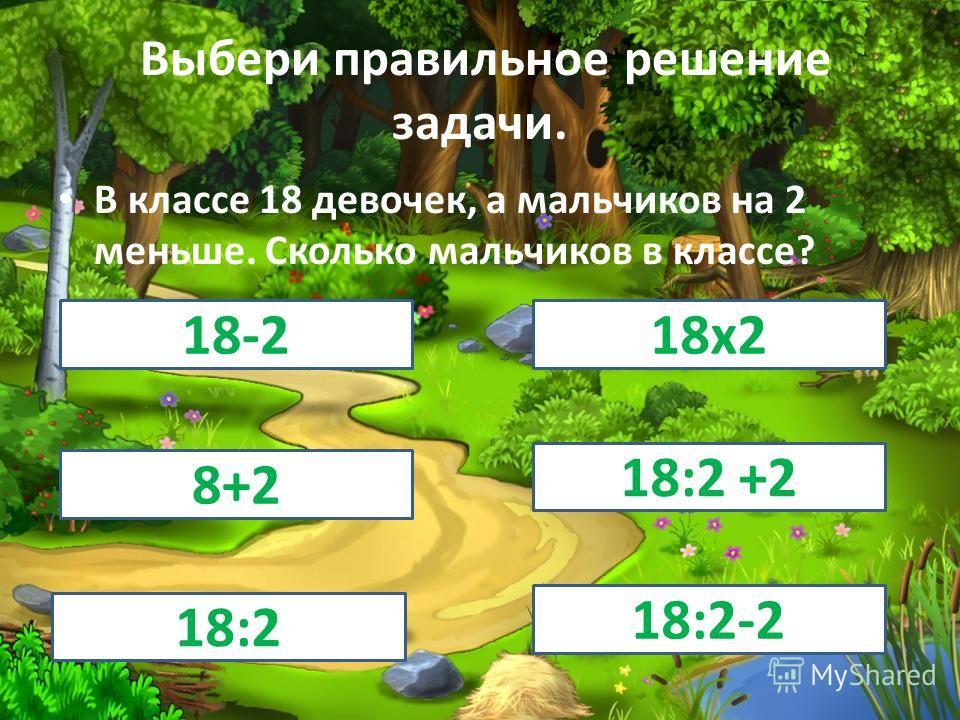 Выбери правильное решение задачи. В классе 18 девочек, а мальчиков на 2 меньше. Сколько мальчиков в классе? 18-218 х 2 8+2 18:2 +2 18:2 18:2-2