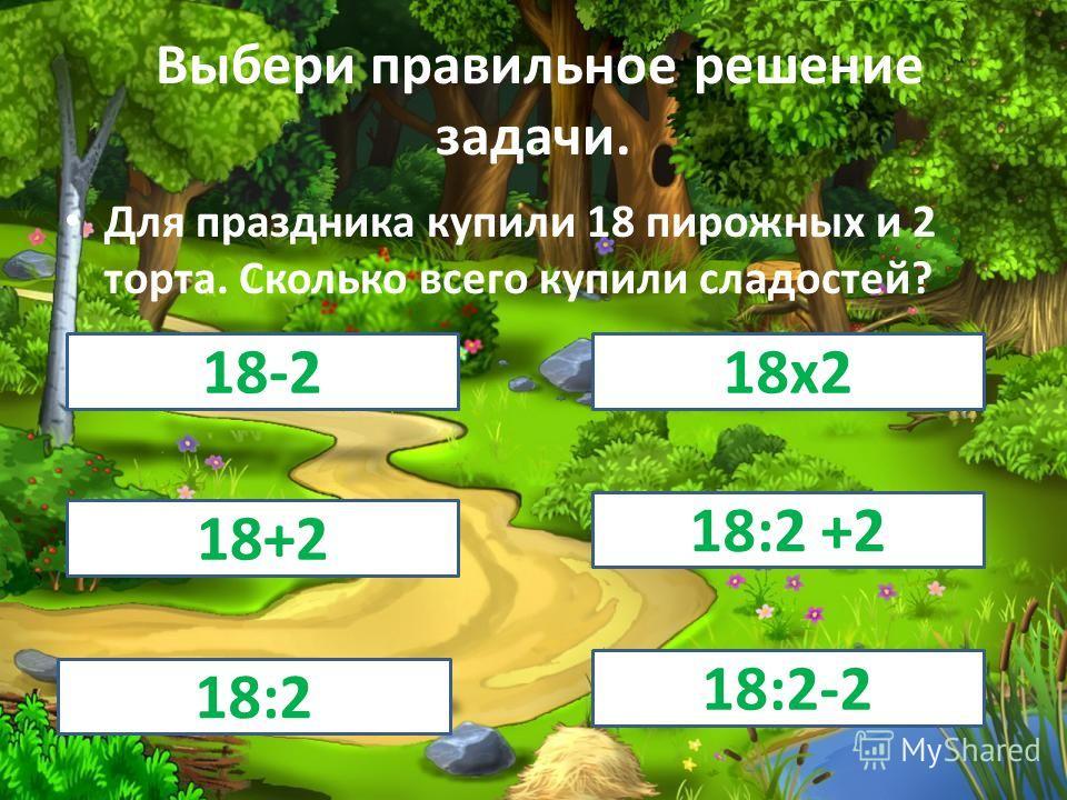 Выбери правильное решение задачи. Для праздника купили 18 пирожных и 2 торта. Сколько всего купили сладостей? 18-218 х 2 18+2 18:2 +2 18:2 18:2-2