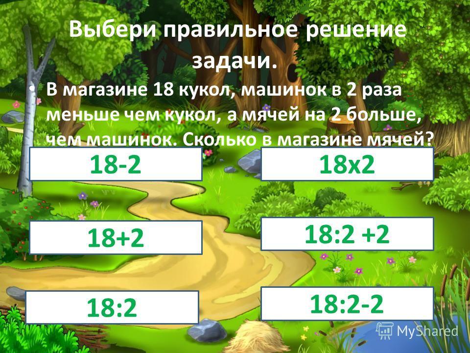 Выбери правильное решение задачи. В магазине 18 кукол, машинок в 2 раза меньше чем кукол, а мячей на 2 больше, чем машинок. Сколько в магазине мячей? 18-218 х 2 18+2 18:2 +2 18:2 18:2-2