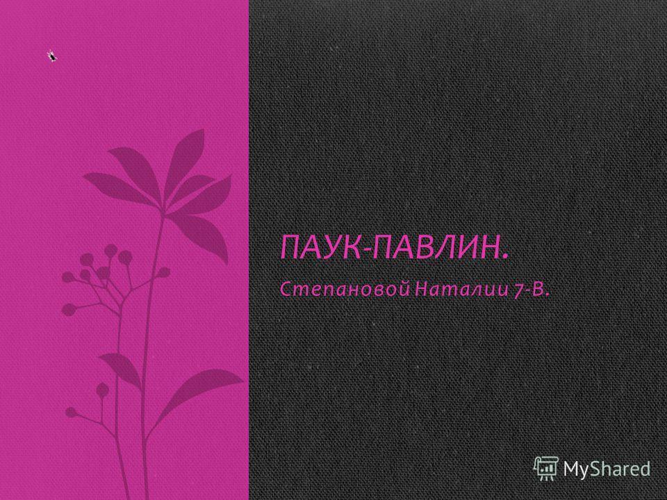Степановой Наталии 7-В. ПАУК-ПАВЛИН.