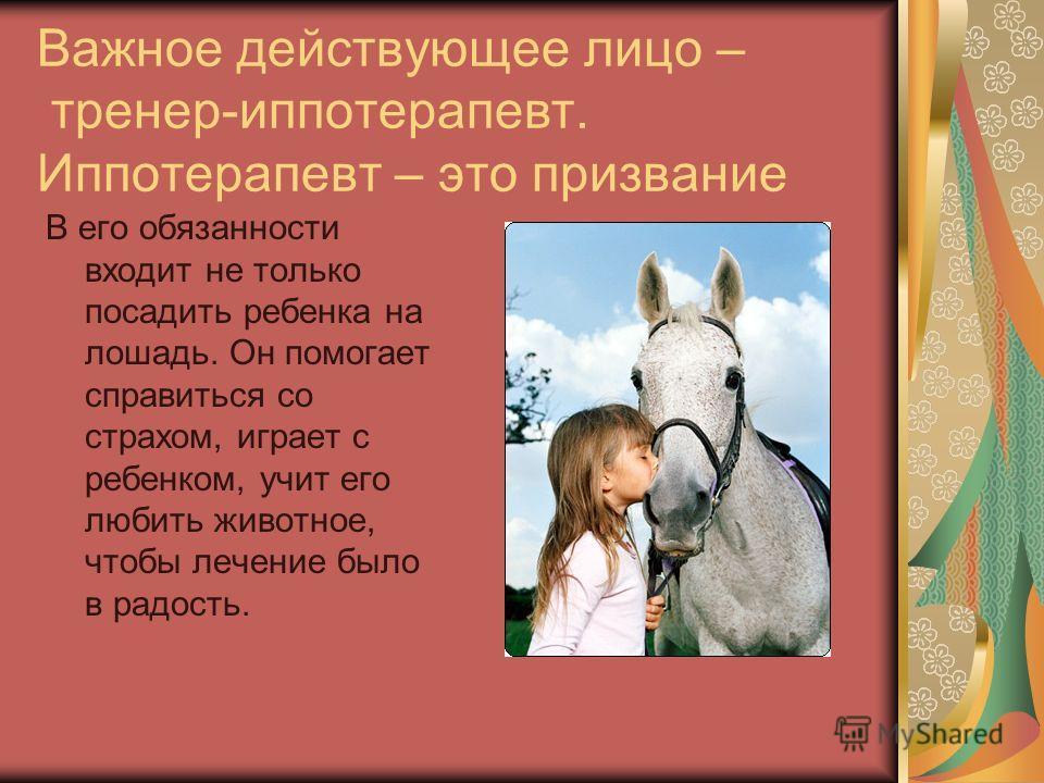 Важное действующее лицо – тренер-иппотерапевт. Иппотерапевт – это призвание В его обязанности входит не только посадить ребенка на лошадь. Он помогает справиться со страхом, играет с ребенком, учит его любить животное, чтобы лечение было в радость.