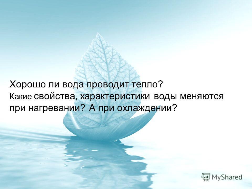 Хорошо ли вода проводит тепло? Какие свойства, характеристики воды меняются при нагревании? А при охлаждении?
