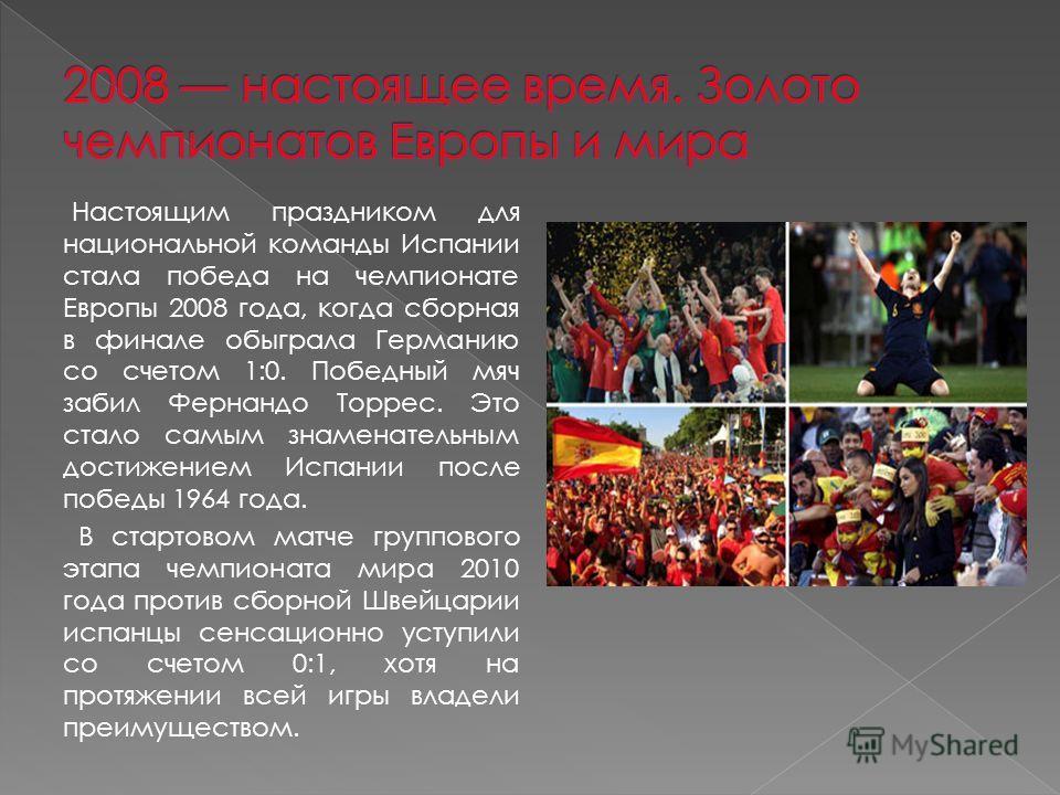 Настоящим праздником для национальной команды Испании стала победа на чемпионате Европы 2008 года, когда сборная в финале обыграла Германию со счетом 1:0. Победный мяч забил Фернандо Торрес. Это стало самым знаменательным достижением Испании после по