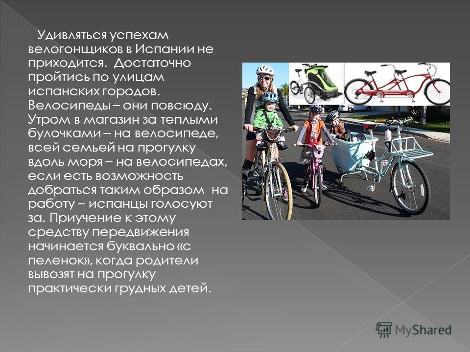 Удивляться успехам велогонщиков в Испании не приходится. Достаточно пройтись по улицам испанских городов. Велосипеды – они повсюду. Утром в магазин за теплыми булочками – на велосипеде, всей семьей на прогулку вдоль моря – на велосипедах, если есть в