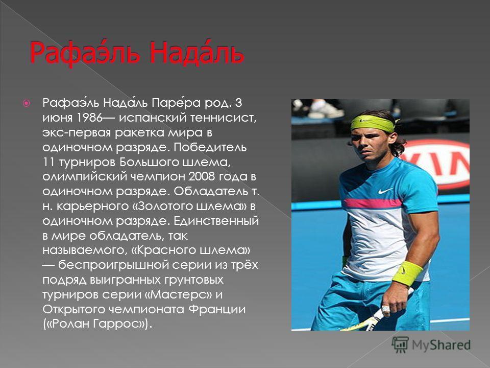 Рафаэль Надаль Парера род. 3 июня 1986 испанский теннисист, экс-первая ракетка мира в одиночном разряде. Победитель 11 турниров Большого шлема, олимпийский чемпион 2008 года в одиночном разряде. Обладатель т. н. карьерного «Золотого шлема» в одиночно