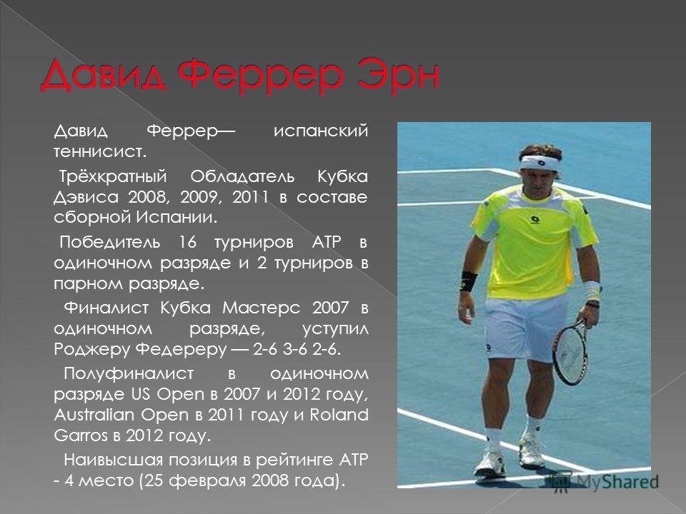 Давид Феррер испанский теннисист. Трёхкратный Обладатель Кубка Дэвиса 2008, 2009, 2011 в составе сборной Испании. Победитель 16 турниров ATP в одиночном разряде и 2 турниров в парном разряде. Финалист Кубка Мастерс 2007 в одиночном разряде, уступил Р