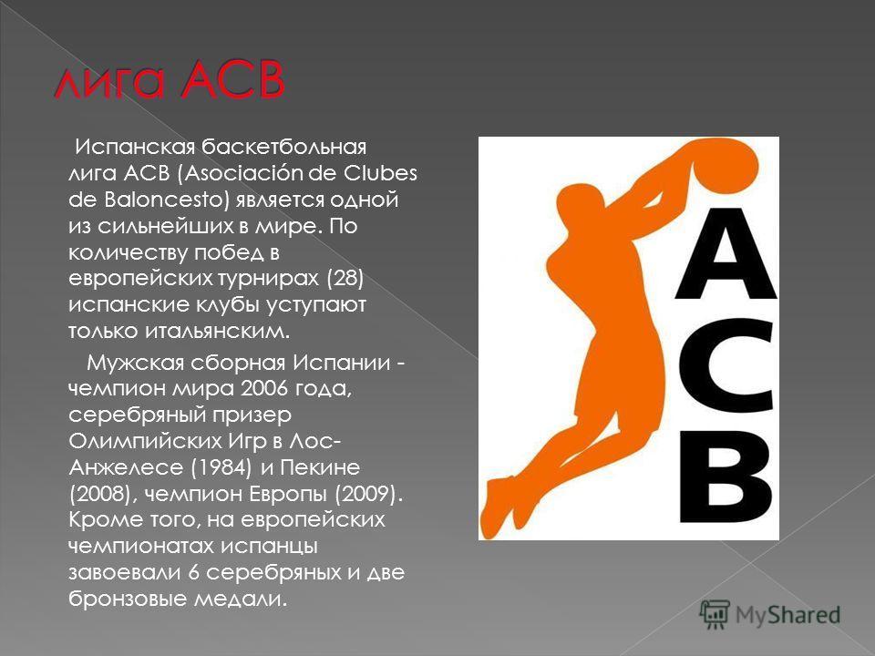 Испанская баскетбольная лига ACB (Asociación de Clubes de Baloncesto) является одной из сильнейших в мире. По количеству побед в европейских турнирах (28) испанские клубы уступают только итальянским. Мужская сборная Испании - чемпион мира 2006 года,