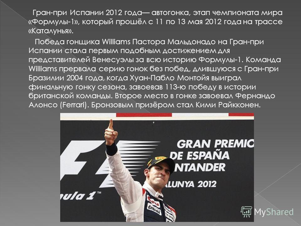Гран-при Испании 2012 года автогонки, этап чемпионата мира «Формулы-1», который прошёл с 11 по 13 мая 2012 года на трассе «Каталунья». Победа гонщика Williams Пастора Мальдонадо на Гран-при Испании стала первым подобным достижением для представителей