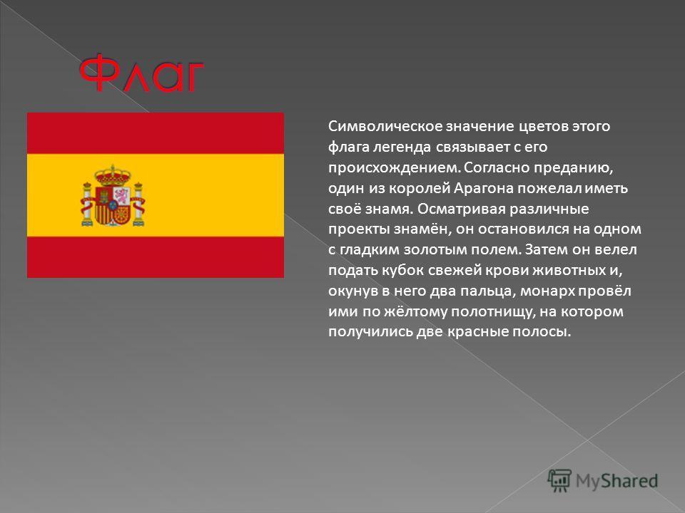 Символическое значение цветов этого флага легенда связывает с его происхождением. Согласно преданию, один из королей Арагона пожелал иметь своё знамя. Осматривая различные проекты знамён, он остановился на одном с гладким золотым полем. Затем он веле
