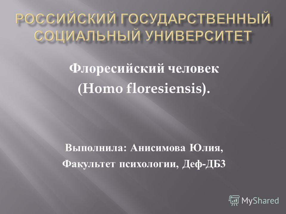 Флоресийский человек (Homo floresiensis). Выполнила : Анисимова Юлия, Факультет психологии, Деф - ДБ 3