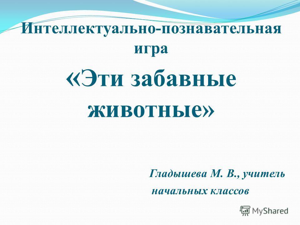 Интеллектуально-познавательная игра « Эти забавные животные» Гладышева М. В., учитель начальных классов