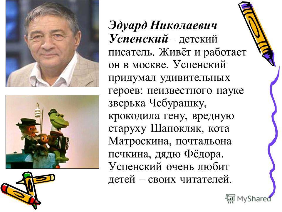 Эдуард Николаевич Успенский – детский писатель. Живёт и работает он в москве. Успенский придумал удивительных героев: неизвестного науке зверька Чебурашку, крокодила гену, вредную старуху Шапокляк, кота Мматроскина, ппочтальона ппечкина, дядю Фёдора.