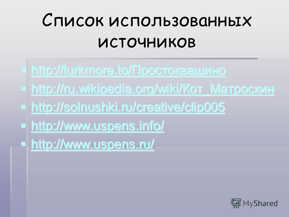 Список использованных источников http://lurkmore.to/Простоквашино http://lurkmore.to/Простоквашино http://lurkmore.to/Простоквашино http://ru.wikipedia.org/wiki/Кот_Мматроскин http://ru.wikipedia.org/wiki/Кот_Мматроскин http://ru.wikipedia.org/wiki/К
