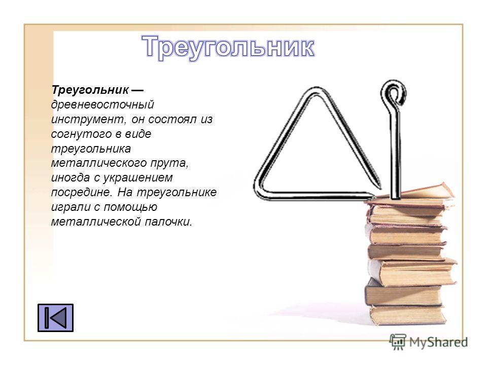 Треугольник древневосточный инструмент, он состоял из согнутого в виде треугольника металлического прута, иногда с украшением посредине. На треугольнике играли с помощью металлической палочки.