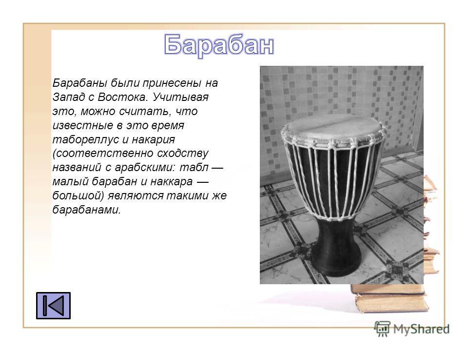 Барабаны были принесены на Запад с Востока. Учитывая это, можно считать, что известные в это время табореллус и на кария (соответственно сходству названий с арабскими: табл малый барабан и анкара большой) являются такими же барабанами.