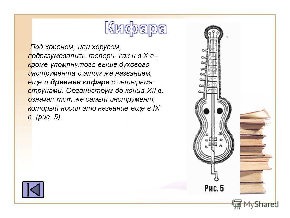 Под херсоном, или хорусом, подразумевались теперь, как и в X в., кроме упомянутого выше духового инструмента с этим же названием, еще и древняя кифара с четырьмя струнами. Органиструм до конца XII в. означал тот же самый инструмент, который носил это