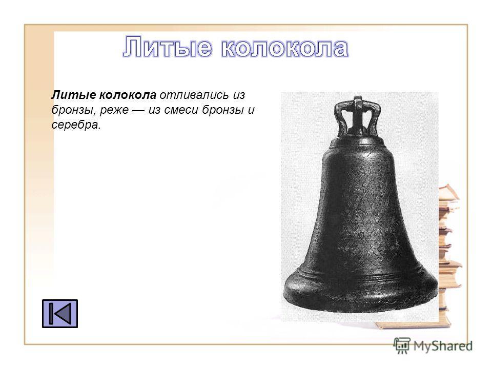 Литые колокола отливались из бронзы, реже из смеси бронзы и серебра.