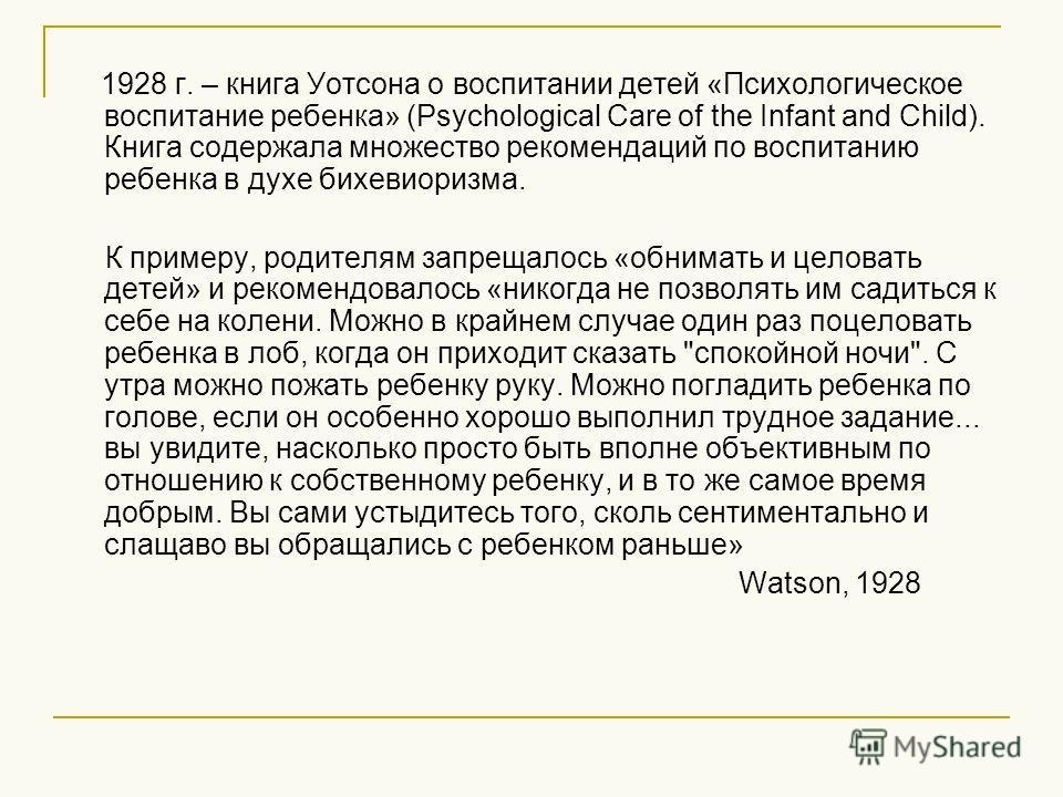 1928 г. – книга Уотсона о воспитании детей «Психологическое воспитание ребенка» (Psychological Care of the Infant and Child). Книга содержала множество рекомендаций по воспитанию ребенка в духе бихевиоризма. К примеру, родителям запрещалось «обнимать