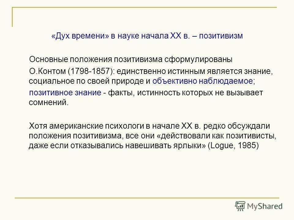 «Дух времени» в науке начала ХХ в. – позитивизм Основные положения позитивизма сформулированы О.Контом (1798-1857): единственно истинным является знание, социальное по своей природе и объективно наблюдаемое; позитивное знание - факты, истинность кото