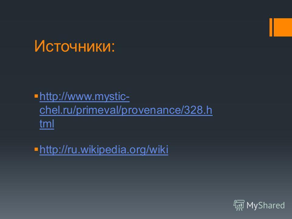 Источники: http://www.mystic- chel.ru/primeval/provenance/328. h tml http://www.mystic- chel.ru/primeval/provenance/328. h tml http://ru.wikipedia.org/wiki
