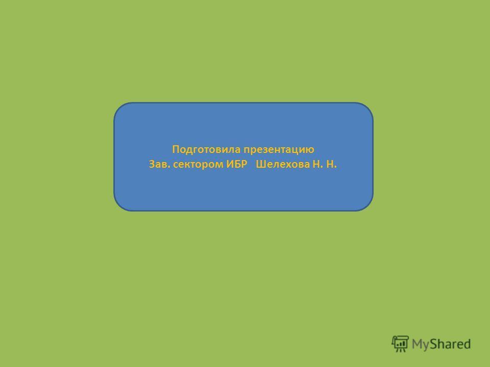 Подготовила презентацию Зав. сектором ИБР Шелехова Н. Н.