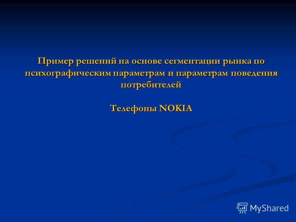 Пример решений на основе сегментации рынка по психографическим параметрам и параметрам поведения потребителей Телефоны NOKIA