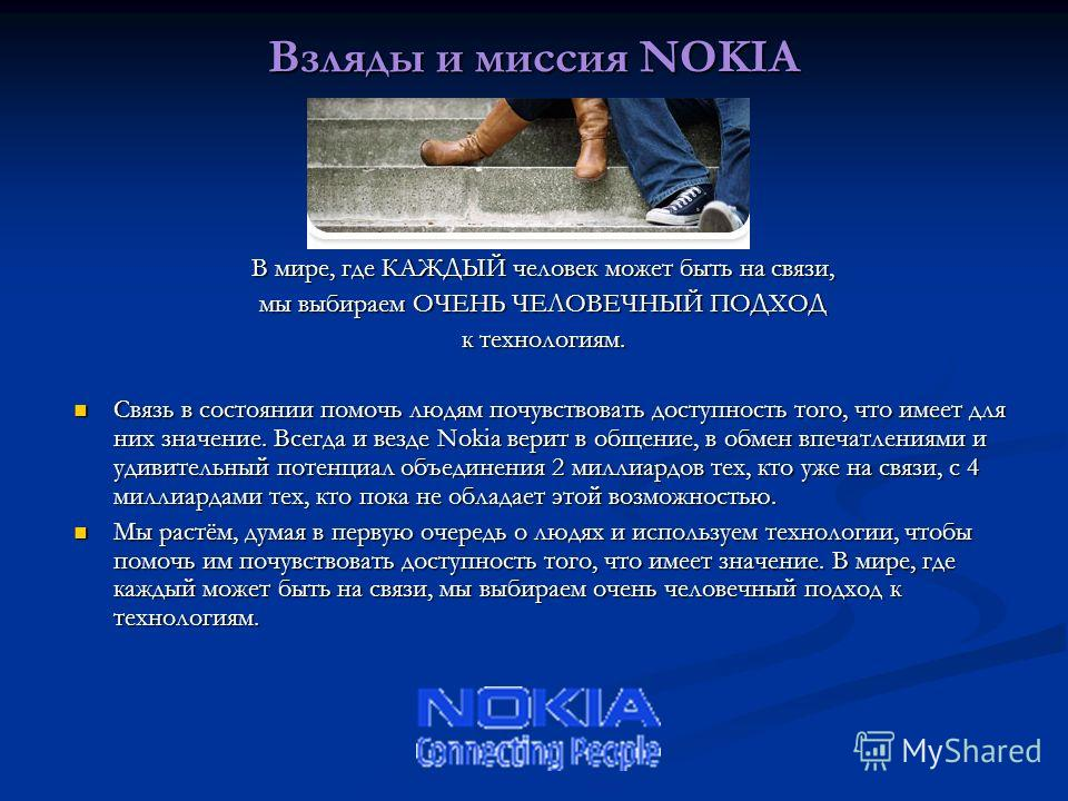 Взляды и миссия NOKIA В мире, где КАЖДЫЙ человек может быть на связи, мы выбираем ОЧЕНЬ ЧЕЛОВЕЧНЫЙ ПОДХОД к технологиям. Связь в состоянии помочь людям почувствовать доступность того, что имеет для них значение. Всегда и везде Nokia верит в общение,