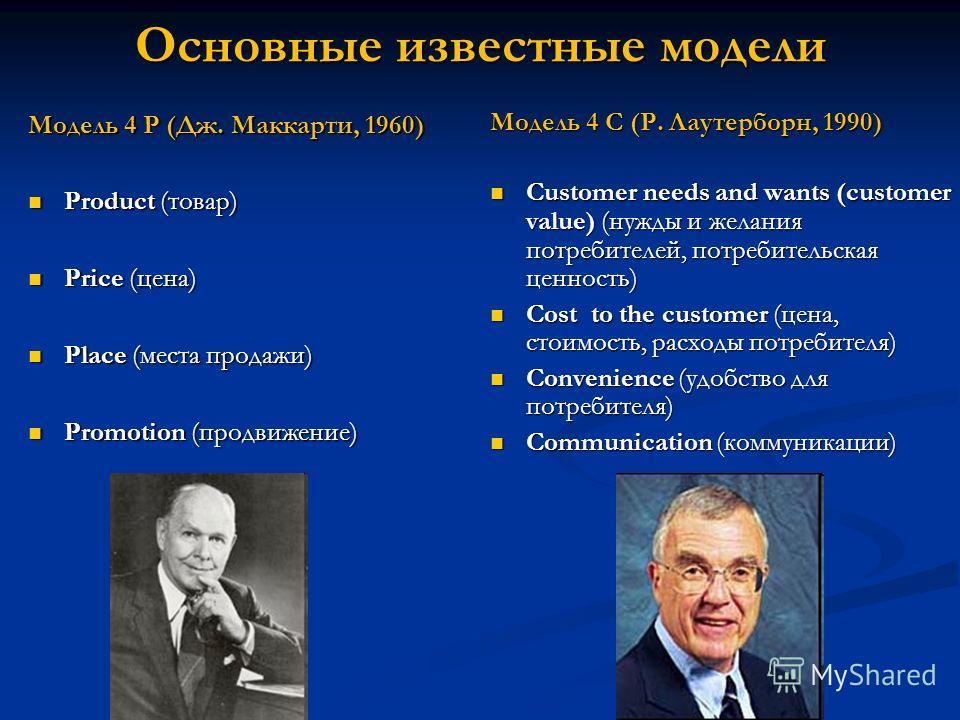 Основные известные модели Модель 4 P (Дж. Маккарти, 1960) Рroduct (товар) Рroduct (товар) Price (цена) Price (цена) Place (места продажи) Place (места продажи) Promotion (продвижение) Promotion (продвижение) Модель 4 C (Р. Лаутерборн, 1990) Customer