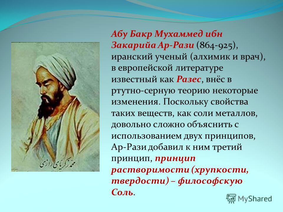 Абу Бакр Мухаммед ибн Закарийа Ар-Рази (864-925), иранский ученый (алхимик и врач), в европейской литературе известный как Разес, внёс в ртутно-серную теорию некоторые изменения. Поскольку свойства таких веществ, как соли металлов, довольно сложно об