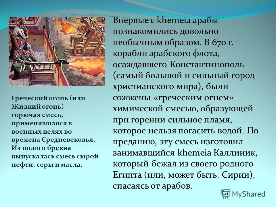 Впервые с khemeia арабы познакомились довольно необычным образом. В 670 г. корабли арабского флота, осаждавшего Константинополь (самый большой и сильный город христианского мира), были сожжены «греческим огнем» химической смесью, образующей при горен