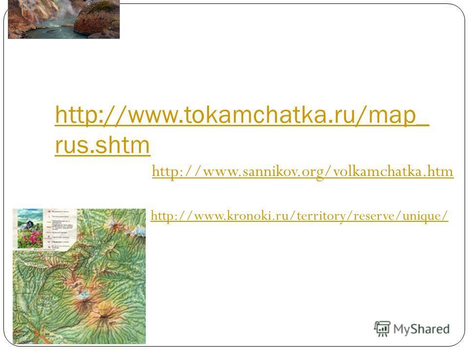 http://www.tokamchatka.ru/map_ rus.shtm http://www.sannikov.org/volkamchatka.htm http://www.kronoki.ru/territory/reserve/unique/