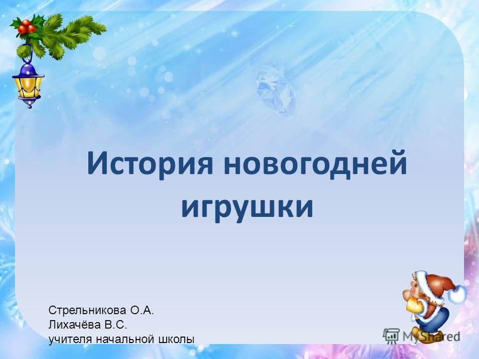 История новогодней игрушки Стрельникова О.А. Лихачёва В.С. учителя начальной школы