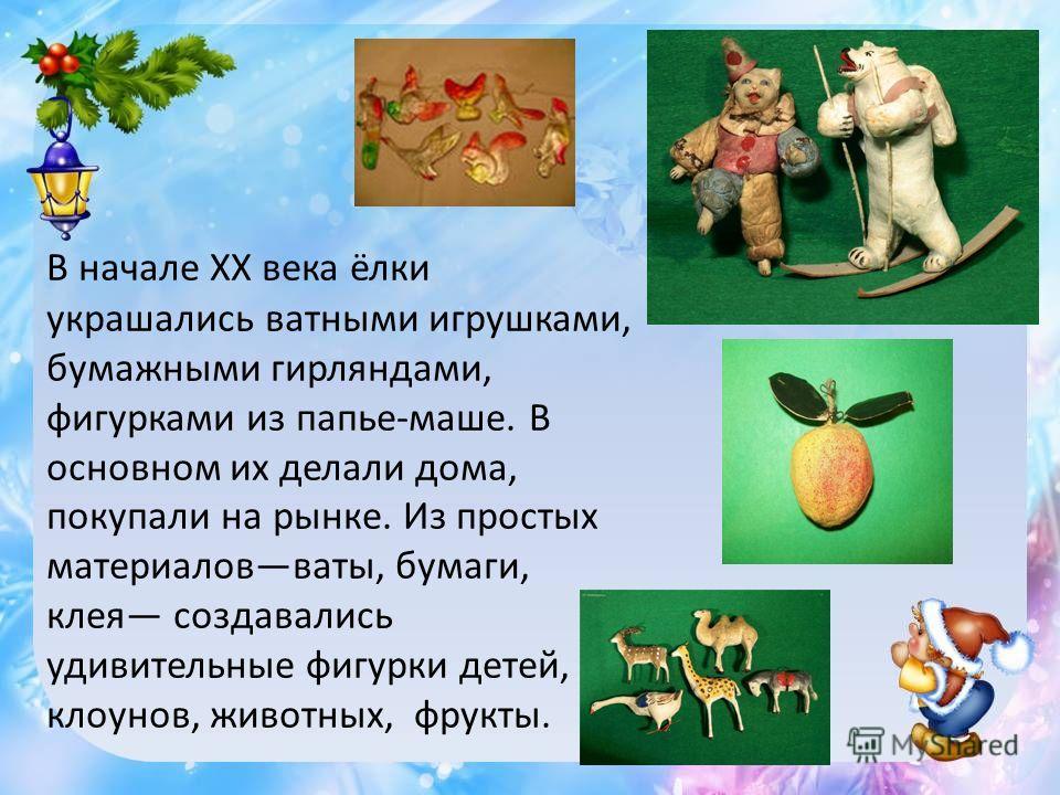 В начале XX века ёлки украшались ватными игрушками, бумажными гирляндами, фигурками из папье-маше. В основном их делали дома, покупали на рынке. Из простых материалов ваты, бумаги, клея создавались удивительные фигурки детей, клоунов, животных, фрукт