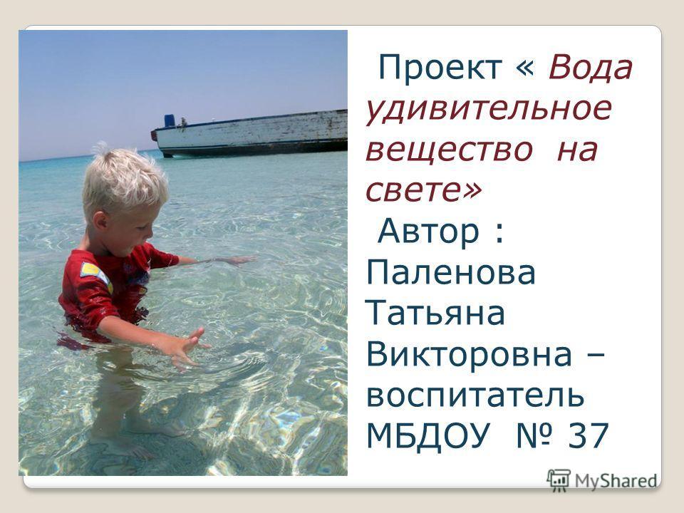 Проект « Вода удивительное вещество на свете» Автор : Паленова Татьяна Викторовна – воспитатель МБДОУ 37