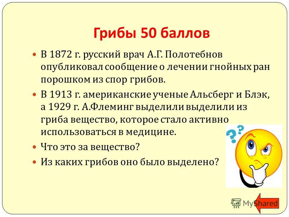 Грибы 50 баллов В 1872 г. русский врач А. Г. Полотебнов опубликовал сообщение о лечении гнойных ран порошком из спор грибов. В 1913 г. американские ученые Альсберг и Блэк, а 1929 г. А. Флеминг выделили выделили из гриба вещество, которое стало активн