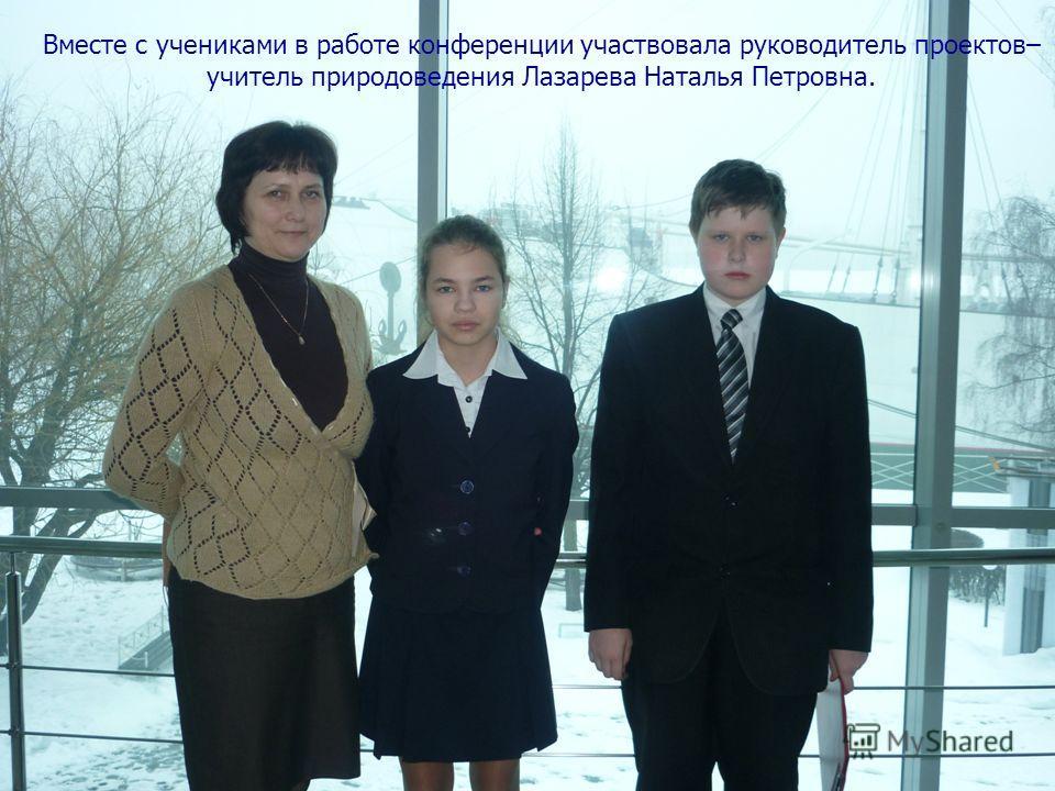 Вместе с учениками в работе конференции участвовала руководитель проектов– учитель природоведения Лазарева Наталья Петровна.