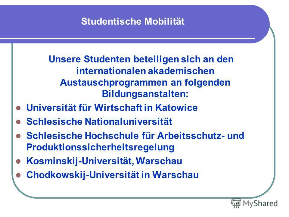 Studentische Mobilität Unsere Studenten beteiligen sich an den internationalen akademischen Austauschprogrammen an folgenden Bildungsanstalten: Universität für Wirtschaft in Katowice Schlesische Nationaluniversität Schlesische Hochschule für Arbeitss