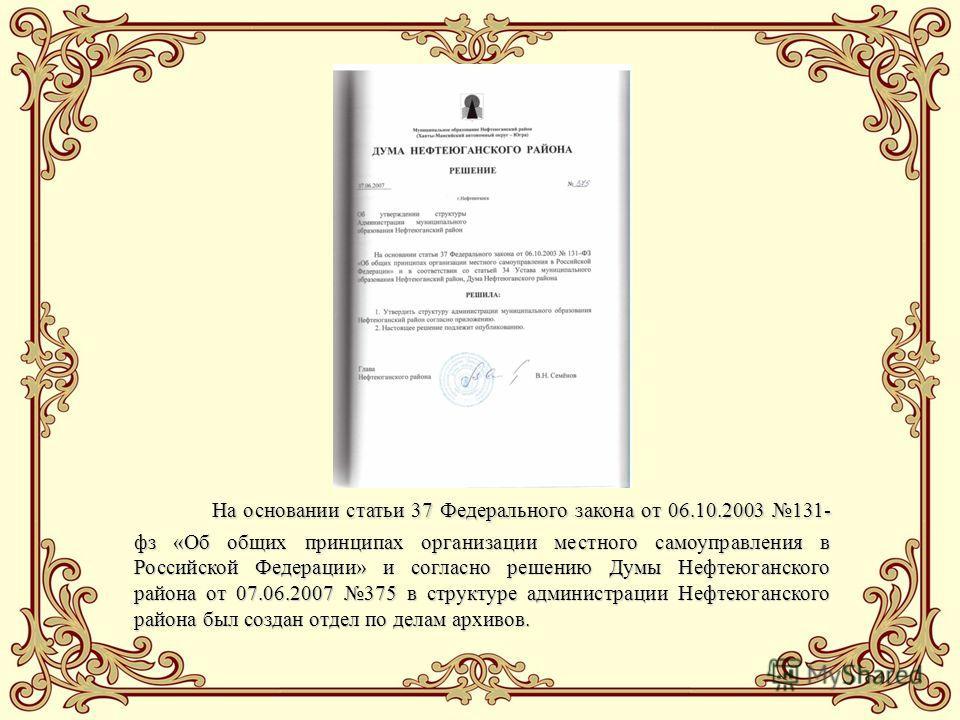На основании статьи 37 Федерального закона от 06.10.2003 131- фз «Об общих принципах организации местного самоуправления в Российской Федерации» и согласно решению Думы Нефтеюганского района от 07.06.2007 375 в структуре администрации Нефтеюганского