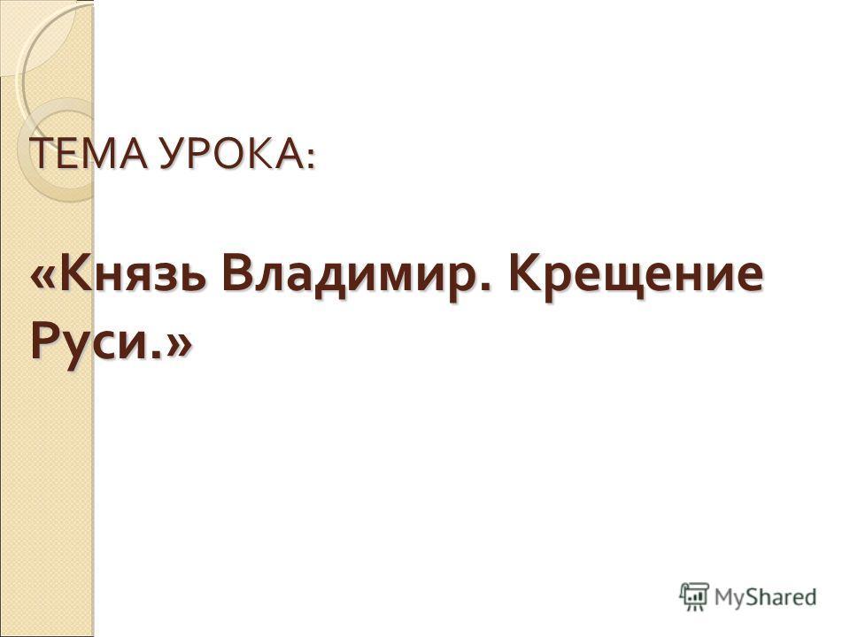 ТЕМА УРОКА: «Князь Владимир. Крещение Руси.»