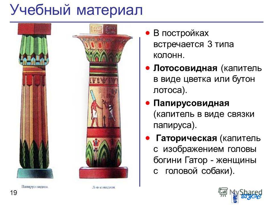 В постройках встречается 3 типа колонн. Лотосовидная (капитель в виде цветка или бутон лотоса). Папирусовидная (капитель в виде связки папируса). Гаторическая (капитель с изображением головы богини Гатор - женщины с головой собаки). Учебный материал
