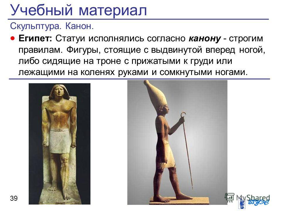 Учебный материал Скульптура. Канон. Египет: Статуи исполнялись согласно канону - строгим правилам. Фигуры, стоящие с выдвинутой вперед ногой, либо сидящие на троне с прижатыми к груди или лежащими на коленях руками и сомкнутыми ногами. 39
