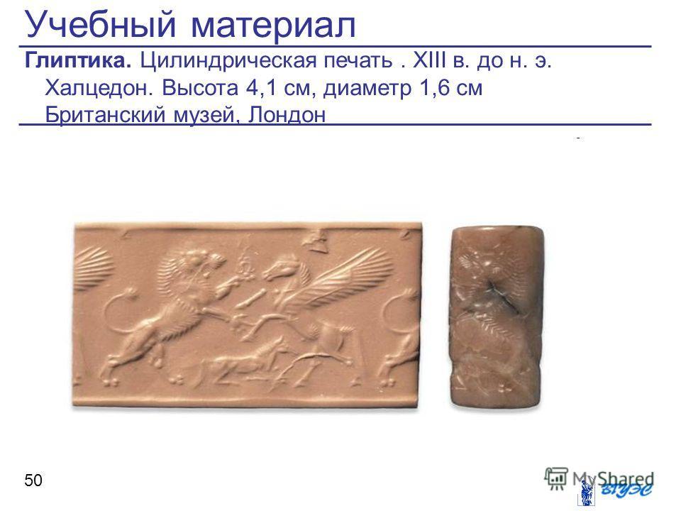 Учебный материал Глиптика. Цилиндрическая печать. XIII в. до н. э. Халцедон. Высота 4,1 см, диаметр 1,6 см Британский музей, Лондон 50