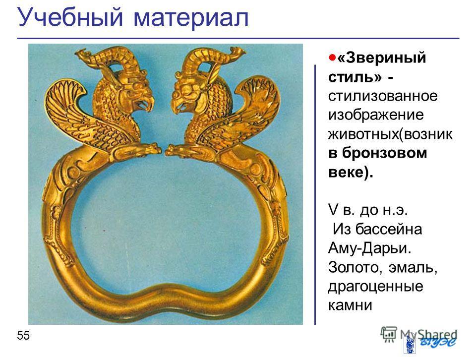 «Звериный стиль» - стилизованное изображение животных(возник в бронзовом веке). V в. до н.э. Из бассейна Аму-Дарьи. Золото, эмаль, драгоценные камни Учебный материал 55