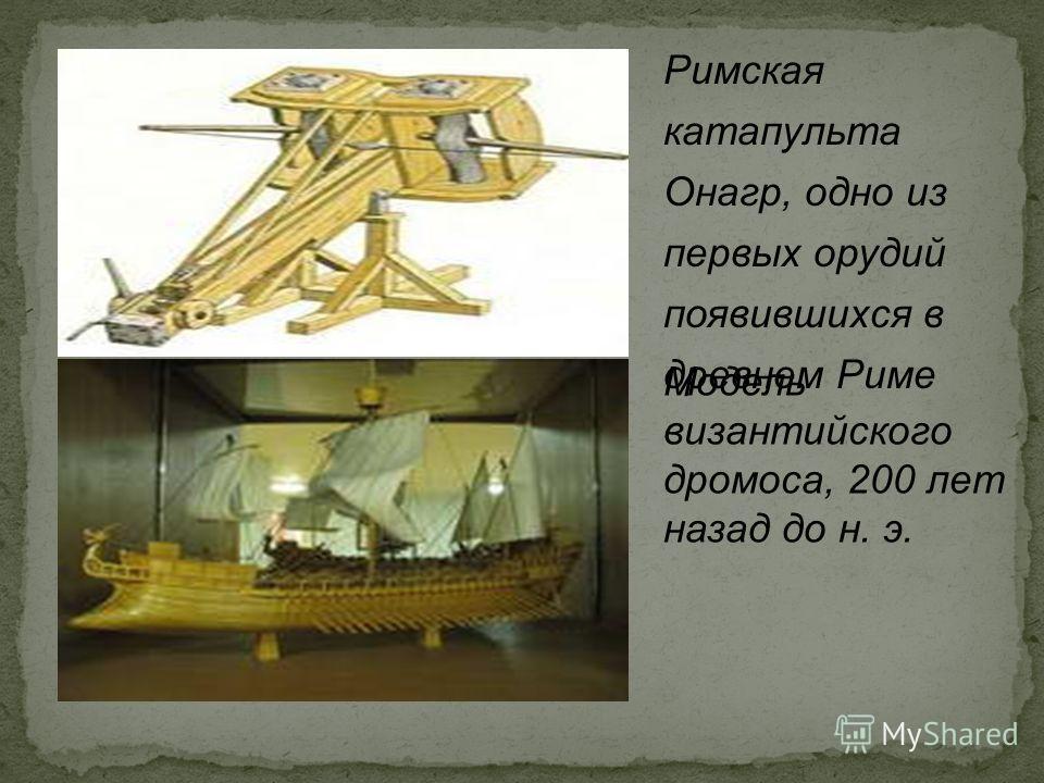 Римская катапульта Онагр, одно из первых орудий появившихся в древнем Риме Модель византийского дромоса, 200 лет назад до н. э.