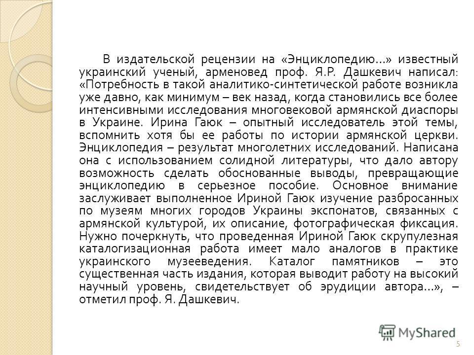 В издательской рецензии на « Энциклопедию …» известный украинский ученый, арменовед проф. Я. Р. Дашкевич написал : « Потребность в такой аналитико - синтетической работе возникла уже давно, как минимум – век назад, когда становились все более интенси
